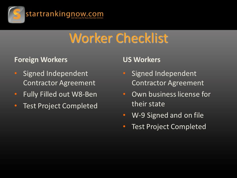 Worker Checklist Foreign Workers Signed Independent Contractor Agreement Fully Filled out W8-Ben Test Project Completed US Workers Signed Independent Contractor Agreement Own business license for their state W-9 Signed and on file Test Project Completed