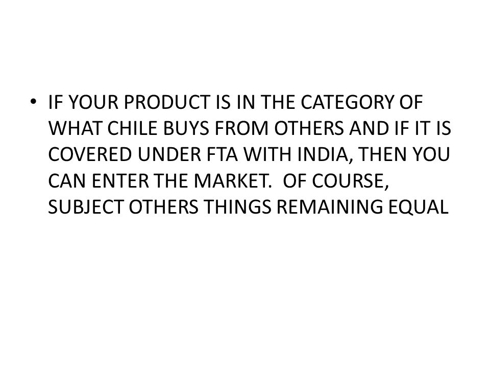 IF YOUR PRODUCT IS IN THE CATEGORY OF WHAT CHILE BUYS FROM OTHERS AND IF IT IS COVERED UNDER FTA WITH INDIA, THEN YOU CAN ENTER THE MARKET.