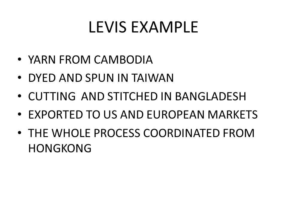 LEVIS EXAMPLE YARN FROM CAMBODIA DYED AND SPUN IN TAIWAN CUTTING AND STITCHED IN BANGLADESH EXPORTED TO US AND EUROPEAN MARKETS THE WHOLE PROCESS COORDINATED FROM HONGKONG