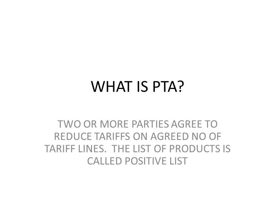 WHAT IS PTA. TWO OR MORE PARTIES AGREE TO REDUCE TARIFFS ON AGREED NO OF TARIFF LINES.