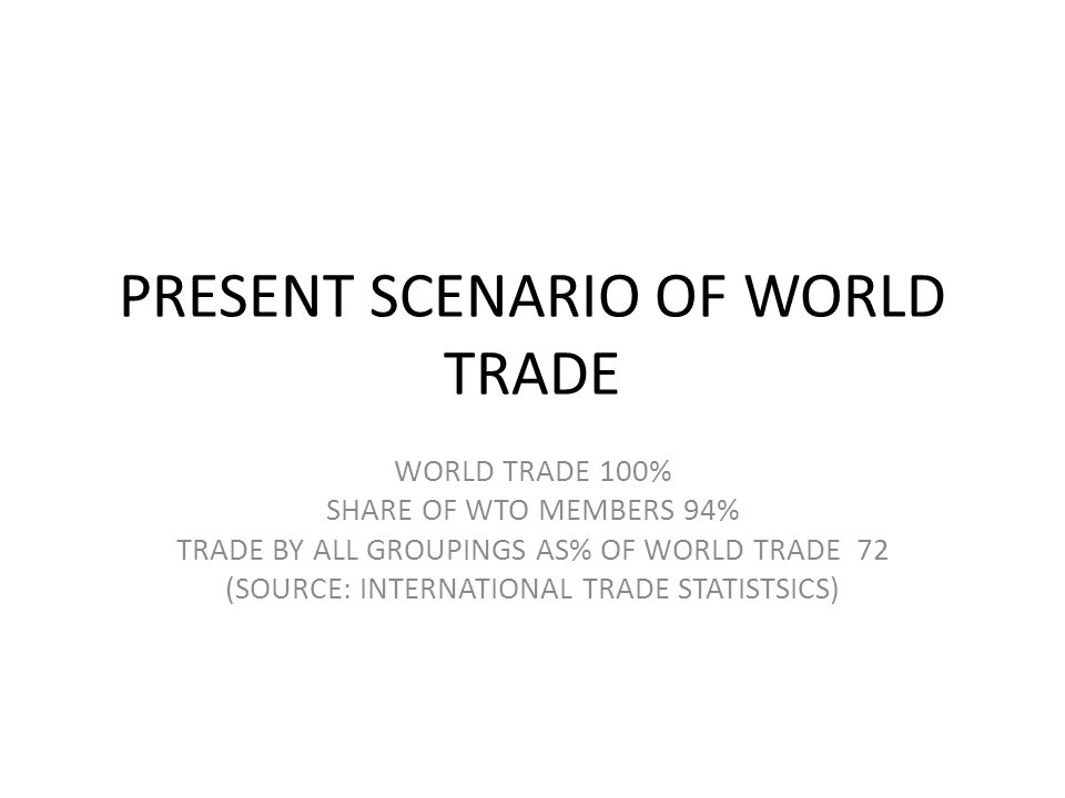 PRESENT SCENARIO OF WORLD TRADE WORLD TRADE 100% SHARE OF WTO MEMBERS 94% TRADE BY ALL GROUPINGS AS% OF WORLD TRADE 72 (SOURCE: INTERNATIONAL TRADE STATISTSICS)