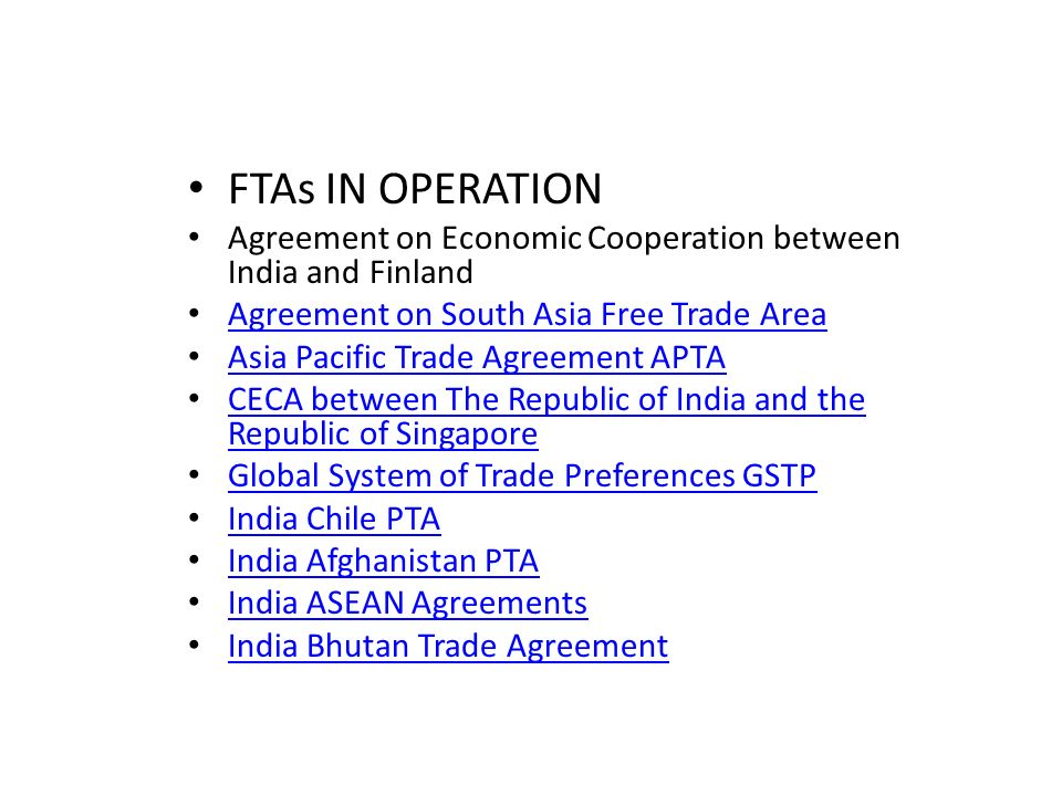 FTAs IN OPERATION Agreement on Economic Cooperation between India and Finland Agreement on South Asia Free Trade Area Asia Pacific Trade Agreement APTA CECA between The Republic of India and the Republic of Singapore CECA between The Republic of India and the Republic of Singapore Global System of Trade Preferences GSTP India Chile PTA India Afghanistan PTA India ASEAN Agreements India Bhutan Trade Agreement