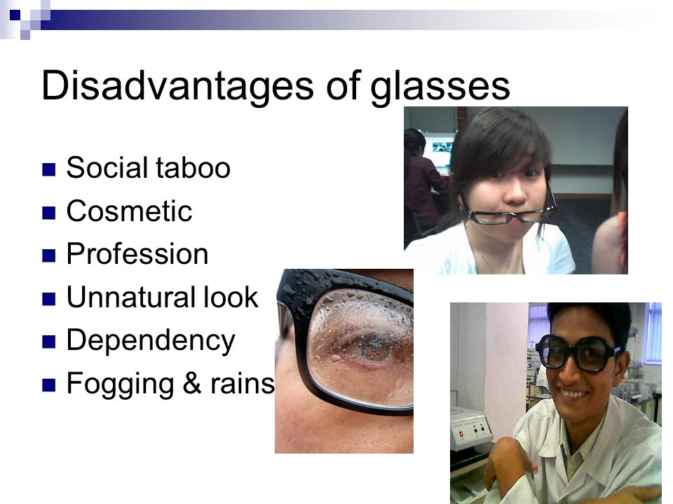 Disadvantages of glasses Social taboo Cosmetic Profession Unnatural look Dependency Fogging & rains