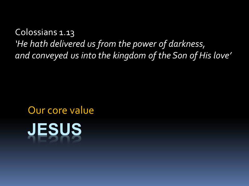 Our core value Colossians 1.13 He hath delivered us from the power of darkness, and conveyed us into the kingdom of the Son of His love