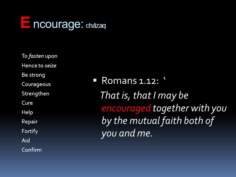 E ncourage: cha ̂ zaq To fasten upon Hence to seize Be strong Courageous Strengthen Cure Help Repair Fortify Aid Confirm Romans 1.12: That is, that I may be encouraged together with you by the mutual faith both of you and me.