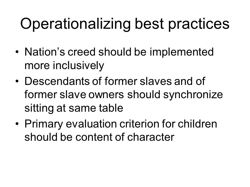 Operationalizing best practices Nations creed should be implemented more inclusively Descendants of former slaves and of former slave owners should synchronize sitting at same table Primary evaluation criterion for children should be content of character
