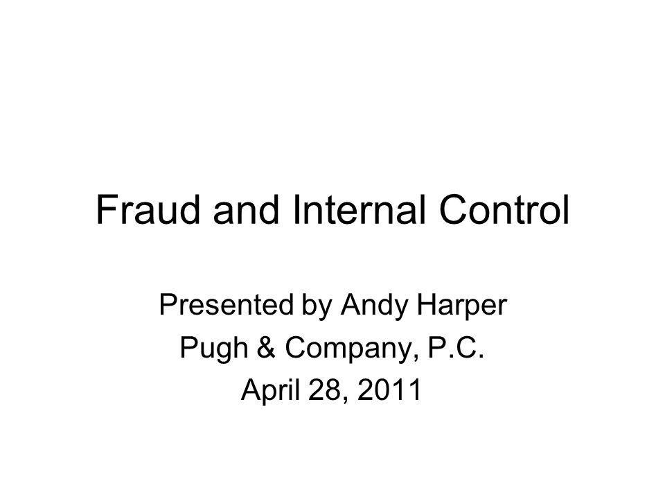 Fraud and Internal Control Presented by Andy Harper Pugh & Company, P.C. April 28, 2011