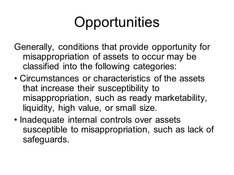Opportunities Generally, conditions that provide opportunity for misappropriation of assets to occur may be classified into the following categories: Circumstances or characteristics of the assets that increase their susceptibility to misappropriation, such as ready marketability, liquidity, high value, or small size.
