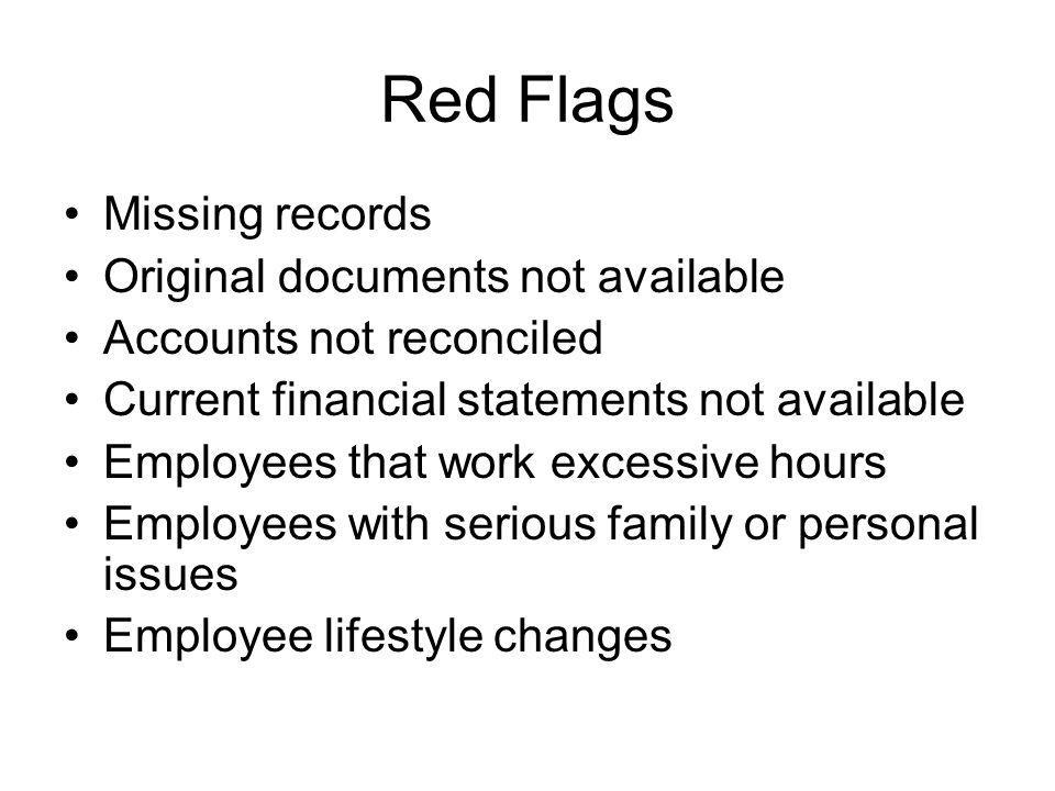Red Flags Missing records Original documents not available Accounts not reconciled Current financial statements not available Employees that work excessive hours Employees with serious family or personal issues Employee lifestyle changes