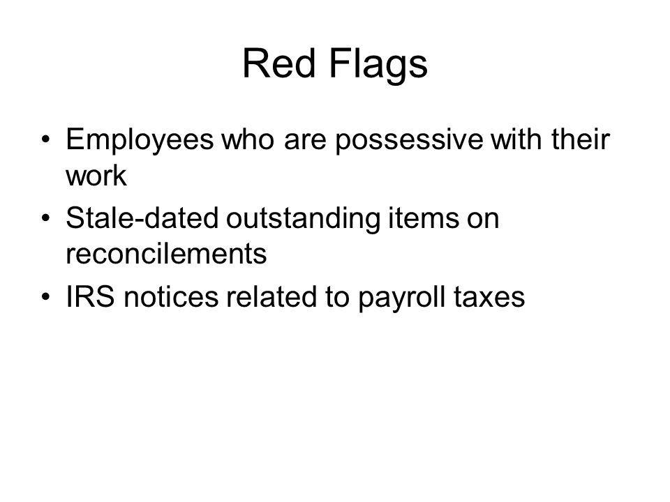 Red Flags Employees who are possessive with their work Stale-dated outstanding items on reconcilements IRS notices related to payroll taxes