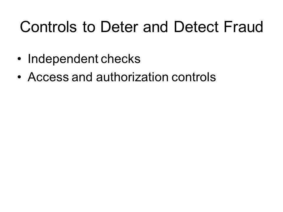 Controls to Deter and Detect Fraud Independent checks Access and authorization controls