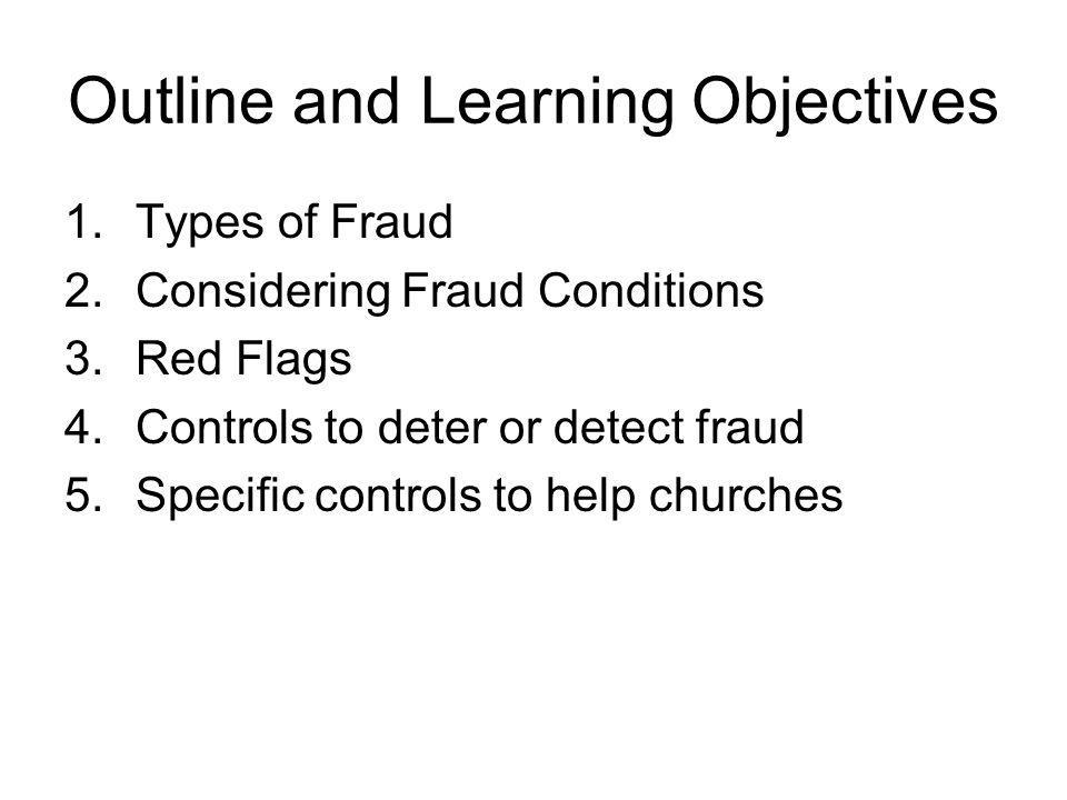 Outline and Learning Objectives 1.Types of Fraud 2.Considering Fraud Conditions 3.Red Flags 4.Controls to deter or detect fraud 5.Specific controls to help churches