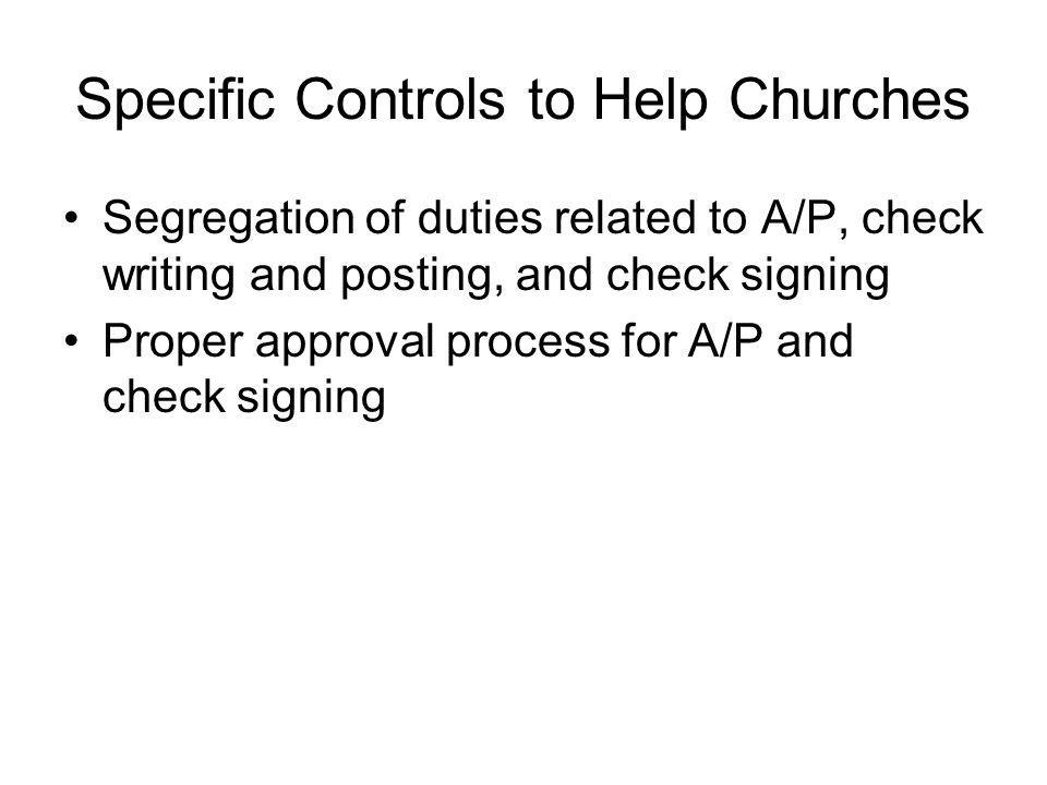 Specific Controls to Help Churches Segregation of duties related to A/P, check writing and posting, and check signing Proper approval process for A/P and check signing