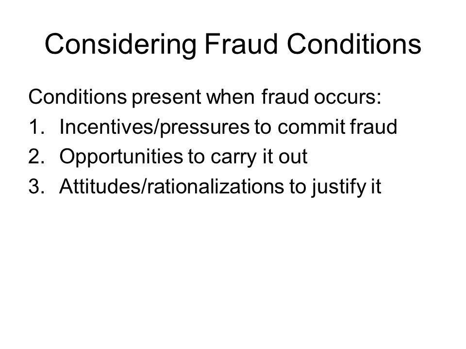 Considering Fraud Conditions Conditions present when fraud occurs: 1.Incentives/pressures to commit fraud 2.Opportunities to carry it out 3.Attitudes/rationalizations to justify it
