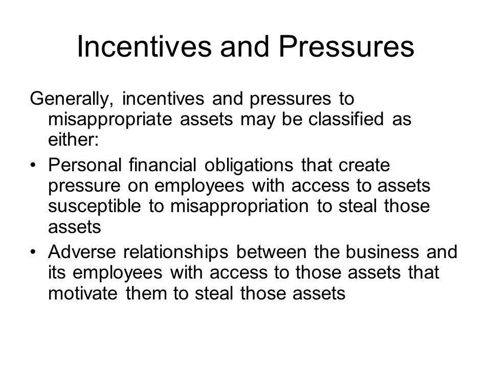 Incentives and Pressures Generally, incentives and pressures to misappropriate assets may be classified as either: Personal financial obligations that create pressure on employees with access to assets susceptible to misappropriation to steal those assets Adverse relationships between the business and its employees with access to those assets that motivate them to steal those assets