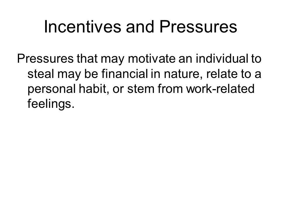 Incentives and Pressures Pressures that may motivate an individual to steal may be financial in nature, relate to a personal habit, or stem from work-related feelings.