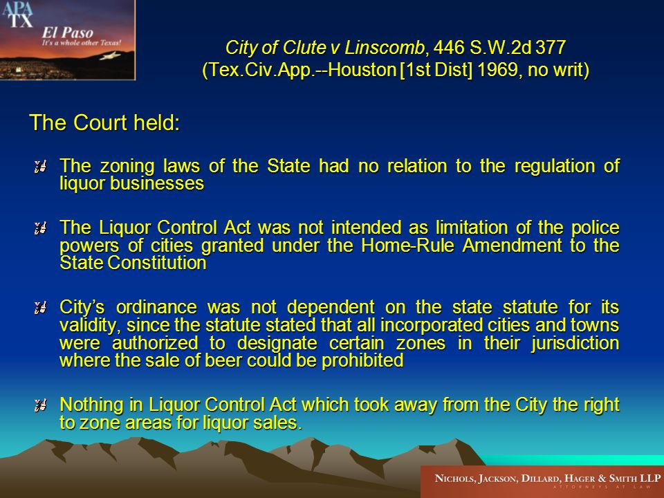 City of Clute v Linscomb, 446 S.W.2d 377 (Tex.Civ.App.--Houston [1st Dist] 1969, no writ) The zoning laws of the State had no relation to the regulation of liquor businesses The Liquor Control Act was not intended as limitation of the police powers of cities granted under the Home-Rule Amendment to the State Constitution Citys ordinance was not dependent on the state statute for its validity, since the statute stated that all incorporated cities and towns were authorized to designate certain zones in their jurisdiction where the sale of beer could be prohibited Nothing in Liquor Control Act which took away from the City the right to zone areas for liquor sales.