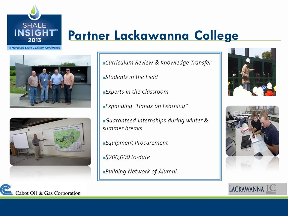 Partner Lackawanna College Curriculum Review & Knowledge Transfer Students in the Field Experts in the Classroom Expanding Hands on Learning Guaranteed Internships during winter & summer breaks Equipment Procurement $200,000 to-date Building Network of Alumni