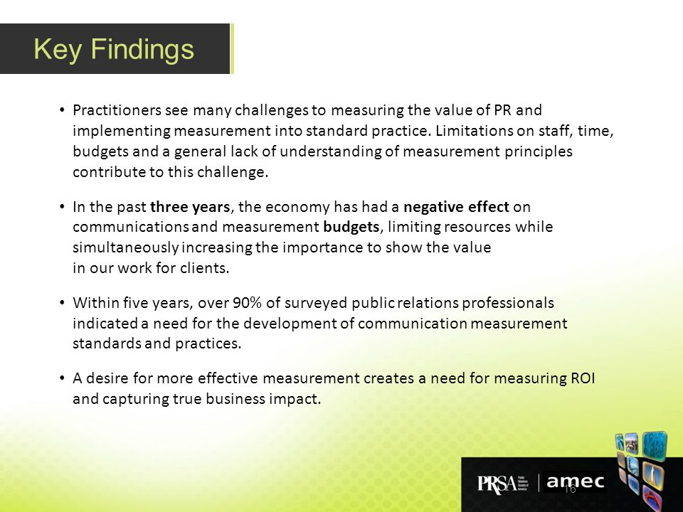 16 Key Findings Practitioners see many challenges to measuring the value of PR and implementing measurement into standard practice.