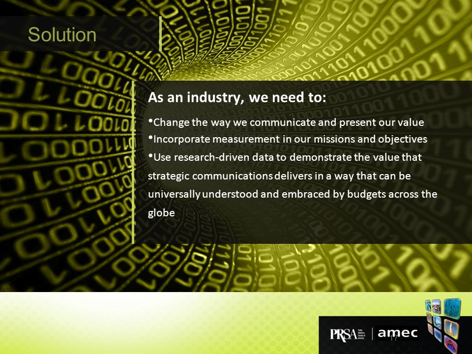 17 Solution As an industry, we need to: Change the way we communicate and present our value Incorporate measurement in our missions and objectives Use research-driven data to demonstrate the value that strategic communications delivers in a way that can be universally understood and embraced by budgets across the globe