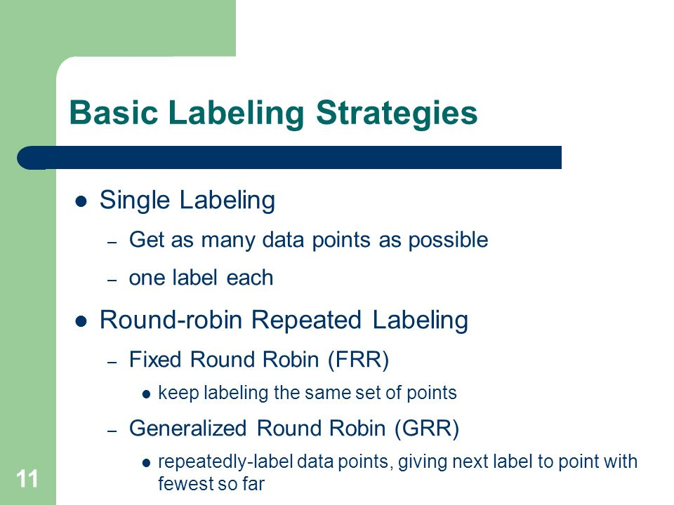 11 Basic Labeling Strategies Single Labeling – Get as many data points as possible – one label each Round-robin Repeated Labeling – Fixed Round Robin (FRR) keep labeling the same set of points – Generalized Round Robin (GRR) repeatedly-label data points, giving next label to point with fewest so far
