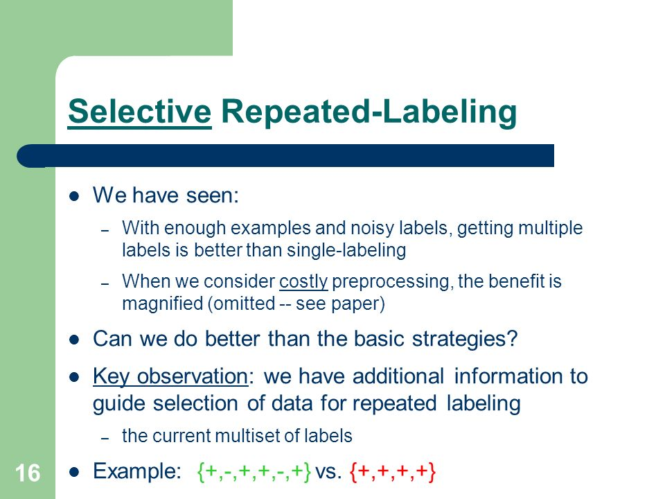 16 Selective Repeated-Labeling We have seen: – With enough examples and noisy labels, getting multiple labels is better than single-labeling – When we consider costly preprocessing, the benefit is magnified (omitted -- see paper) Can we do better than the basic strategies.