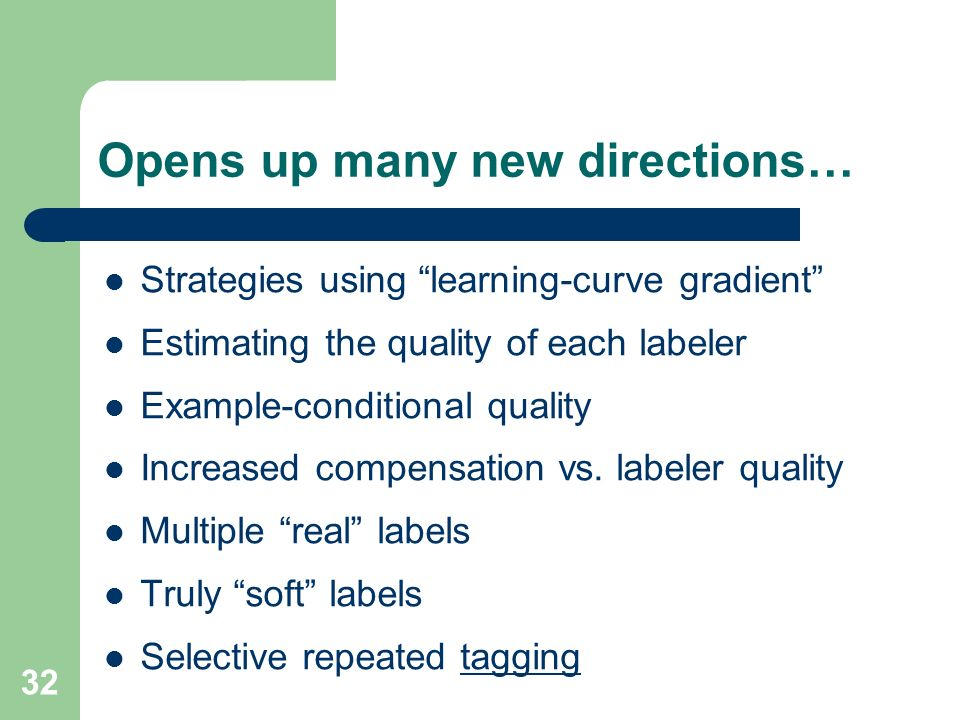 32 Opens up many new directions… Strategies using learning-curve gradient Estimating the quality of each labeler Example-conditional quality Increased compensation vs.