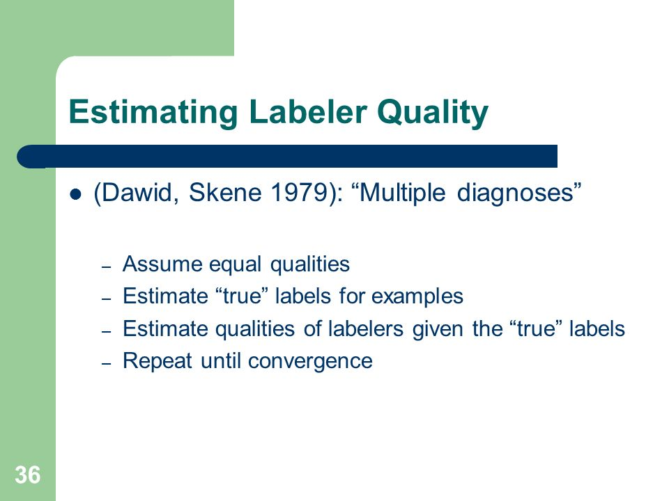 Estimating Labeler Quality (Dawid, Skene 1979): Multiple diagnoses – Assume equal qualities – Estimate true labels for examples – Estimate qualities of labelers given the true labels – Repeat until convergence 36
