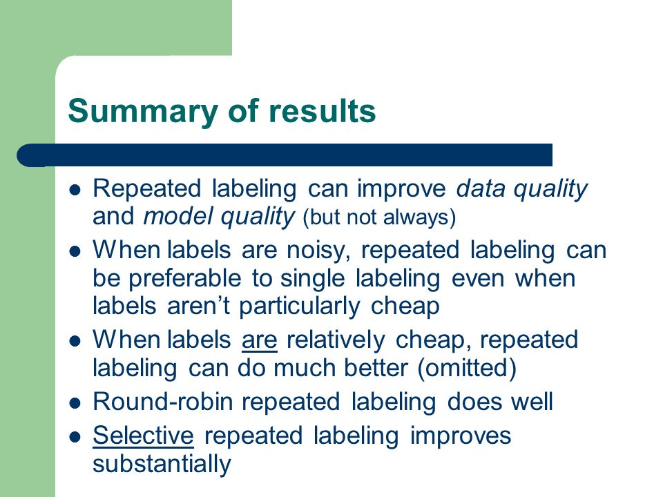 Summary of results Repeated labeling can improve data quality and model quality (but not always) When labels are noisy, repeated labeling can be preferable to single labeling even when labels arent particularly cheap When labels are relatively cheap, repeated labeling can do much better (omitted) Round-robin repeated labeling does well Selective repeated labeling improves substantially