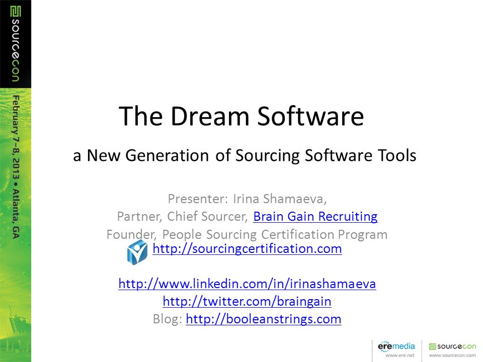The Dream Software a New Generation of Sourcing Software Tools Presenter: Irina Shamaeva, Partner, Chief Sourcer, Brain Gain RecruitingBrain Gain Recruiting Founder, People Sourcing Certification Program Blog: