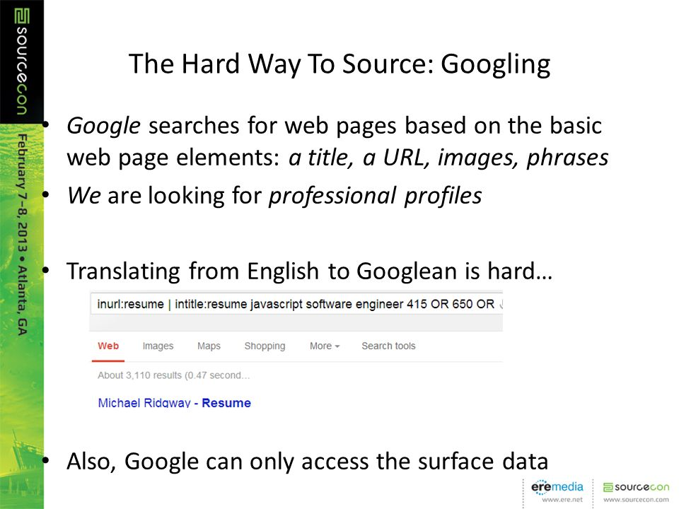 The Hard Way To Source: Googling Google searches for web pages based on the basic web page elements: a title, a URL, images, phrases We are looking for professional profiles Translating from English to Googlean is hard… Also, Google can only access the surface data