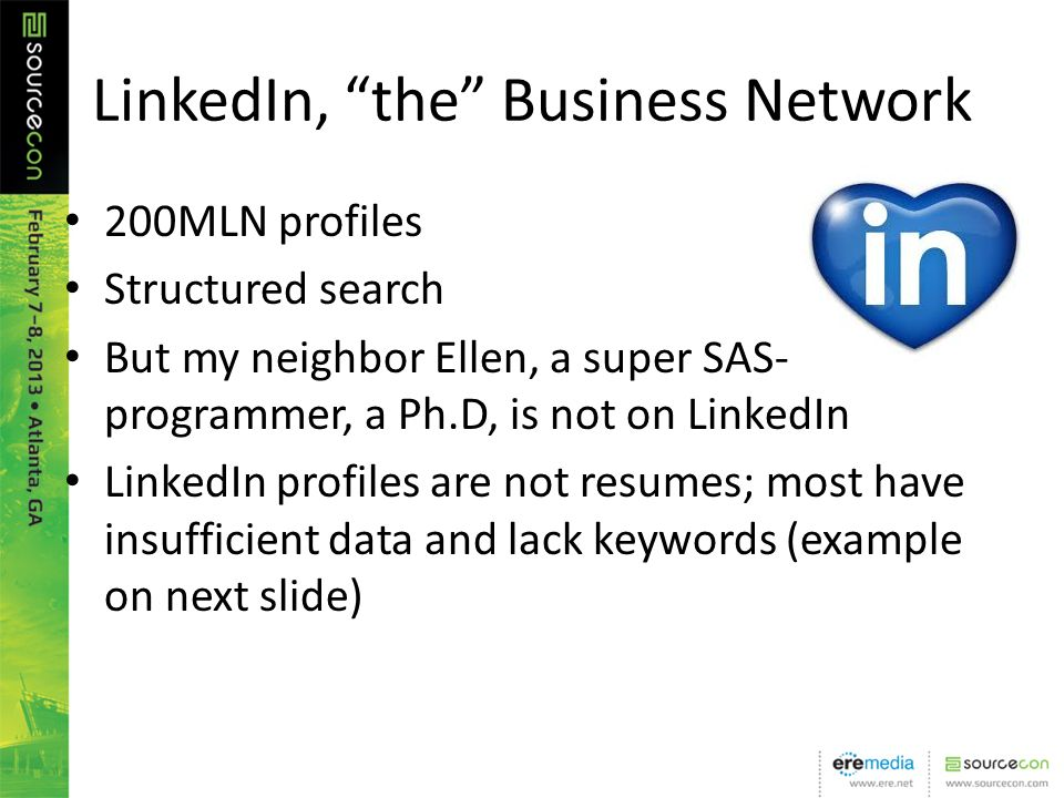 LinkedIn, the Business Network 200MLN profiles Structured search But my neighbor Ellen, a super SAS- programmer, a Ph.D, is not on LinkedIn LinkedIn profiles are not resumes; most have insufficient data and lack keywords (example on next slide)