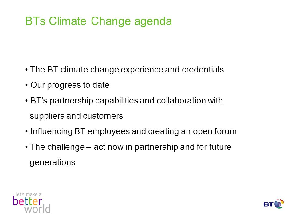 BTs Climate Change agenda The BT climate change experience and credentials Our progress to date BTs partnership capabilities and collaboration with suppliers and customers Influencing BT employees and creating an open forum The challenge – act now in partnership and for future generations