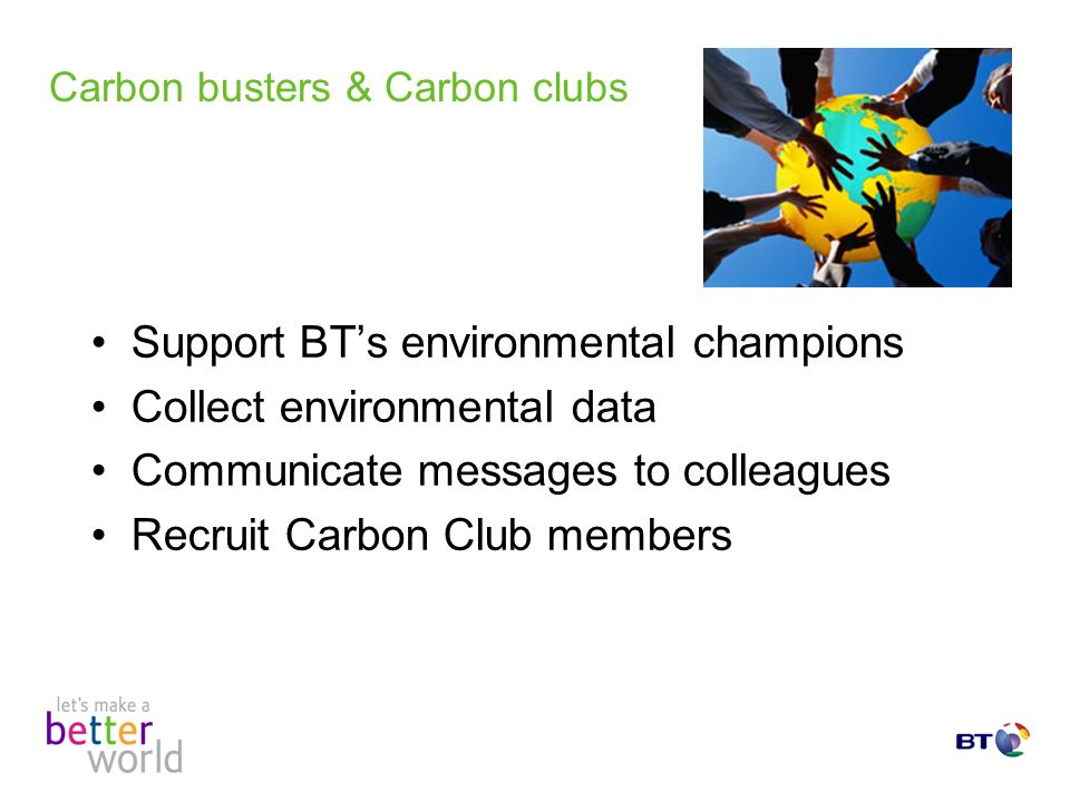 Carbon busters & Carbon clubs Support BTs environmental champions Collect environmental data Communicate messages to colleagues Recruit Carbon Club members