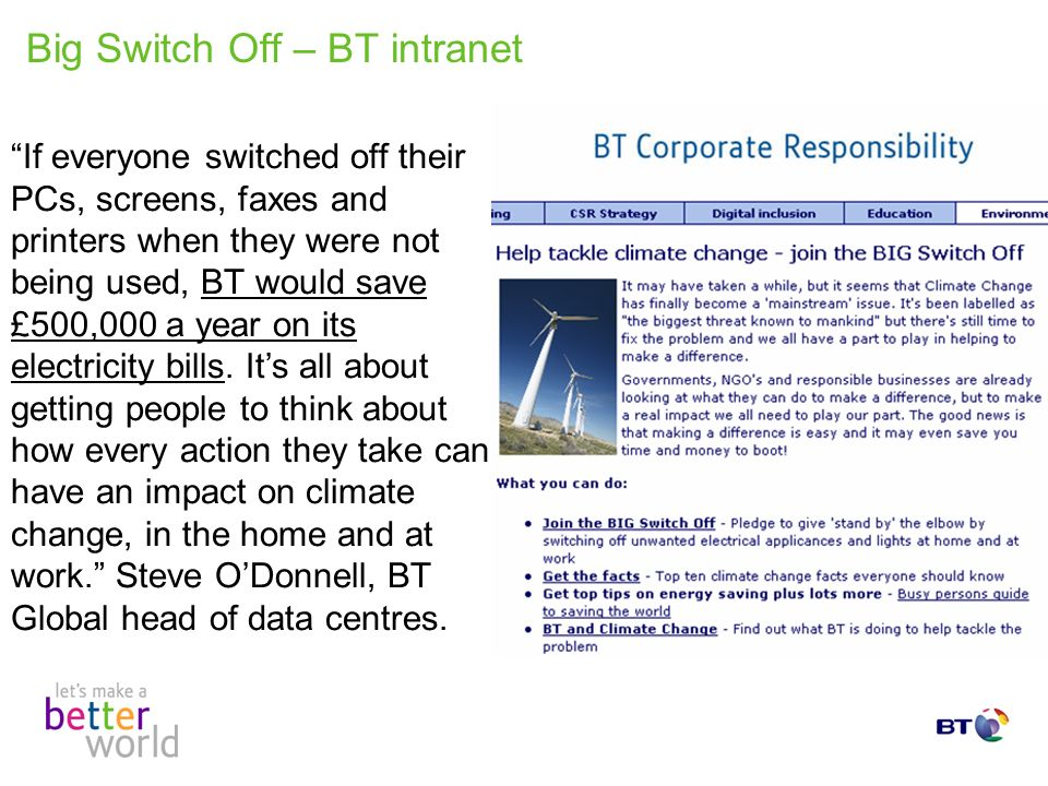 Big Switch Off – BT intranet If everyone switched off their PCs, screens, faxes and printers when they were not being used, BT would save £500,000 a year on its electricity bills.