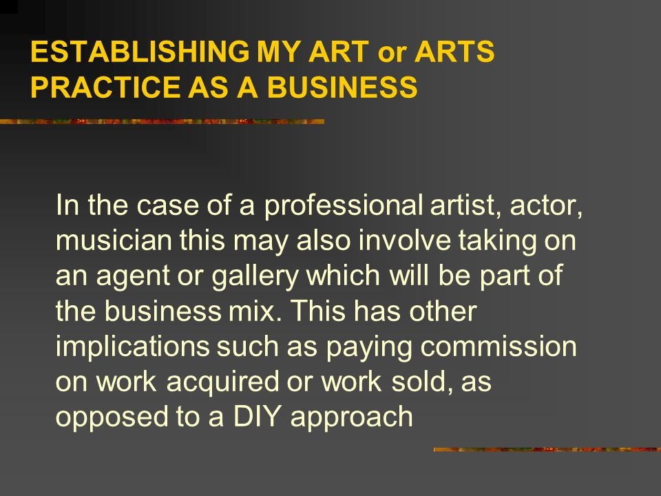 ESTABLISHING MY ART or ARTS PRACTICE AS A BUSINESS In the case of a professional artist, actor, musician this may also involve taking on an agent or gallery which will be part of the business mix.