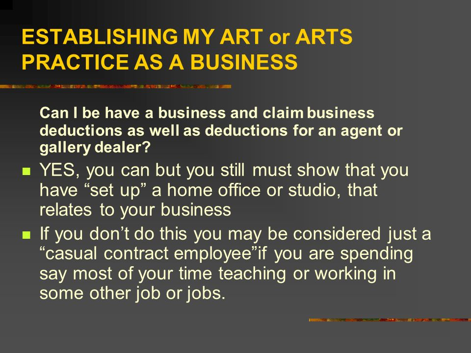 ESTABLISHING MY ART or ARTS PRACTICE AS A BUSINESS Can I be have a business and claim business deductions as well as deductions for an agent or gallery dealer.