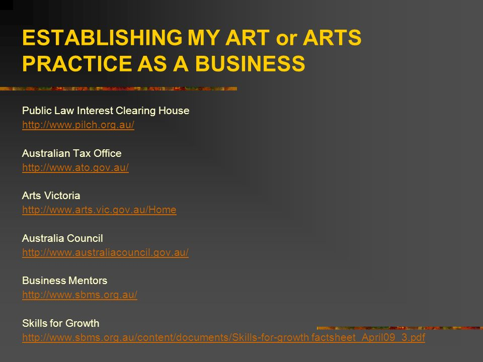 ESTABLISHING MY ART or ARTS PRACTICE AS A BUSINESS Public Law Interest Clearing House   Australian Tax Office   Arts Victoria   Australia Council   Business Mentors   Skills for Growth   factsheet_April09_3.pdf
