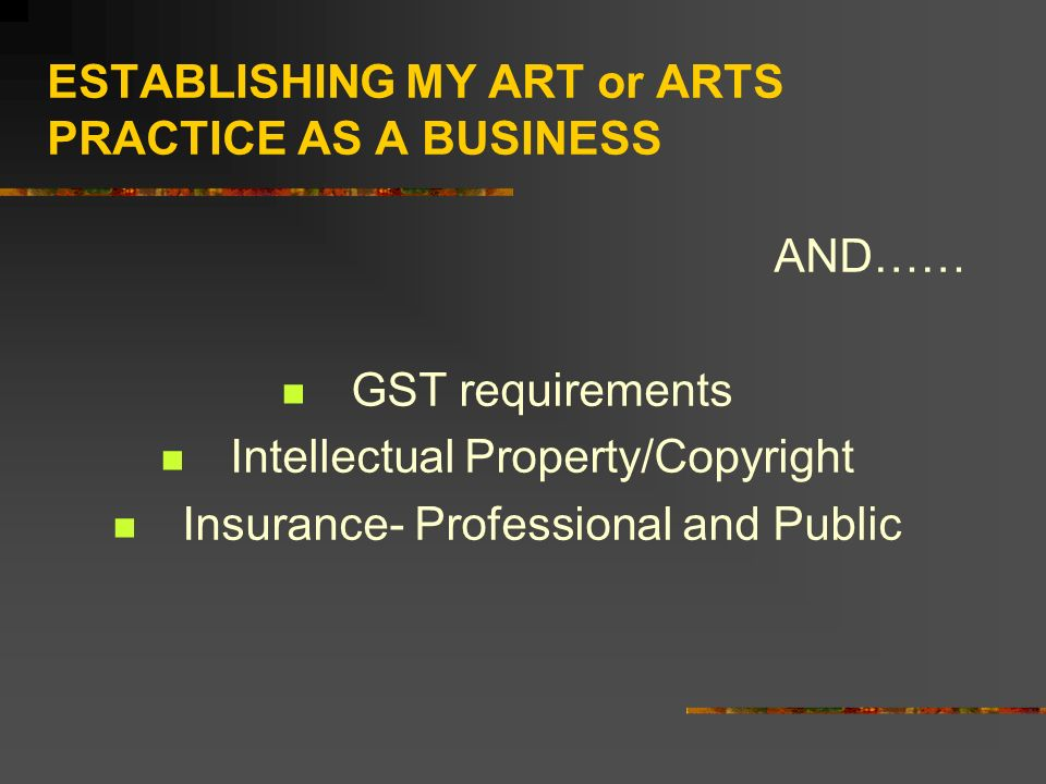 ESTABLISHING MY ART or ARTS PRACTICE AS A BUSINESS AND…… GST requirements Intellectual Property/Copyright Insurance- Professional and Public