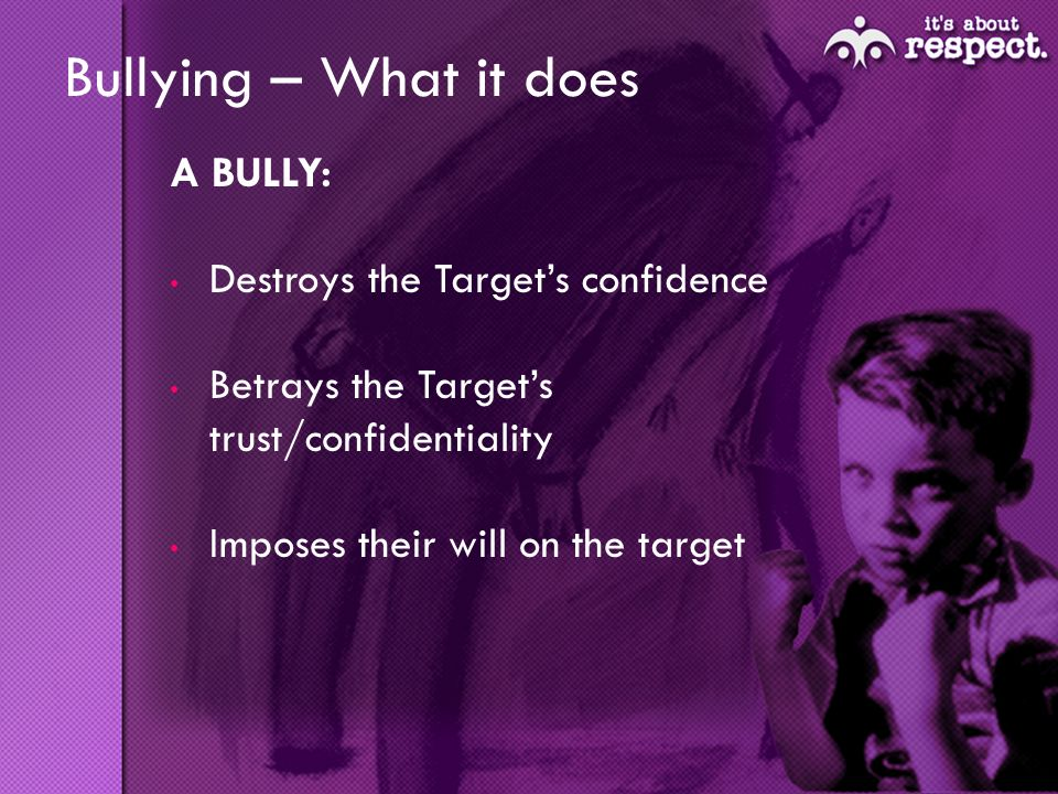 Bullying – What it does A BULLY: Destroys the Targets confidence Betrays the Targets trust/confidentiality Imposes their will on the target