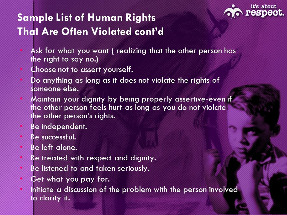 Sample List of Human Rights That Are Often Violated contd Ask for what you want ( realizing that the other person has the right to say no.) Choose not to assert yourself.