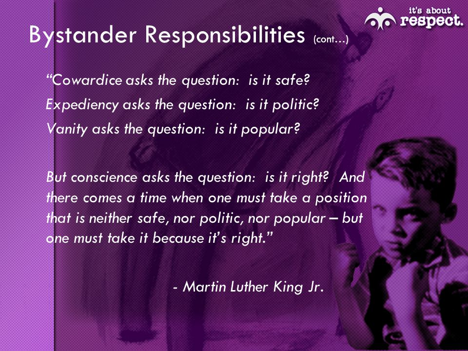 Bystander Responsibilities (cont…) Cowardice asks the question: is it safe.