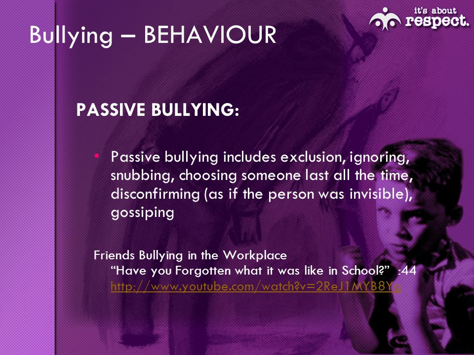 Bullying – BEHAVIOUR PASSIVE BULLYING: Passive bullying includes exclusion, ignoring, snubbing, choosing someone last all the time, disconfirming (as if the person was invisible), gossiping Friends Bullying in the Workplace Have you Forgotten what it was like in School.