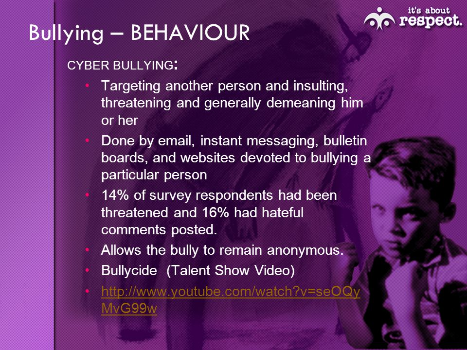 Bullying – BEHAVIOUR CYBER BULLYING : Targeting another person and insulting, threatening and generally demeaning him or her Done by email, instant messaging, bulletin boards, and websites devoted to bullying a particular person 14% of survey respondents had been threatened and 16% had hateful comments posted.