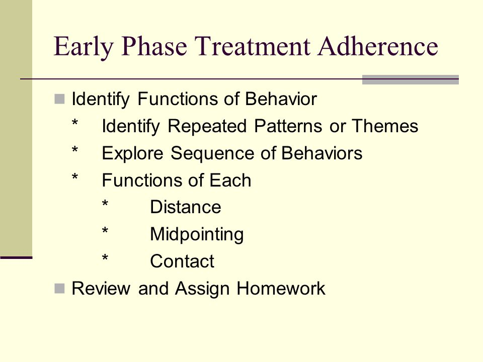 Early Phase Treatment Adherence Identify Functions of Behavior *Identify Repeated Patterns or Themes *Explore Sequence of Behaviors *Functions of Each *Distance *Midpointing *Contact Review and Assign Homework