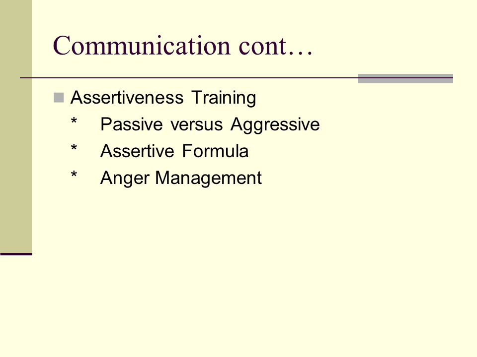 Communication cont… Assertiveness Training *Passive versus Aggressive *Assertive Formula *Anger Management