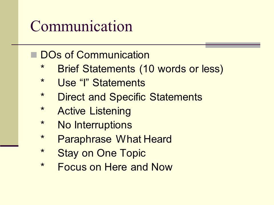 Communication DOs of Communication *Brief Statements (10 words or less) *Use I Statements *Direct and Specific Statements *Active Listening *No Interruptions *Paraphrase What Heard *Stay on One Topic *Focus on Here and Now