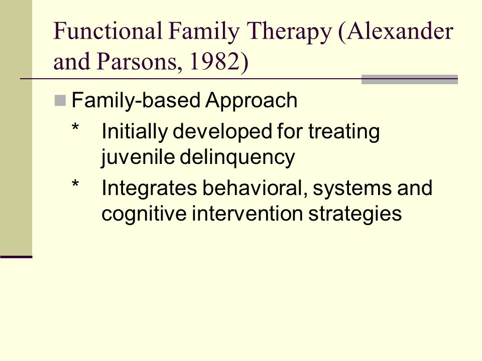 Functional Family Therapy (Alexander and Parsons, 1982) Family-based Approach *Initially developed for treating juvenile delinquency *Integrates behavioral, systems and cognitive intervention strategies