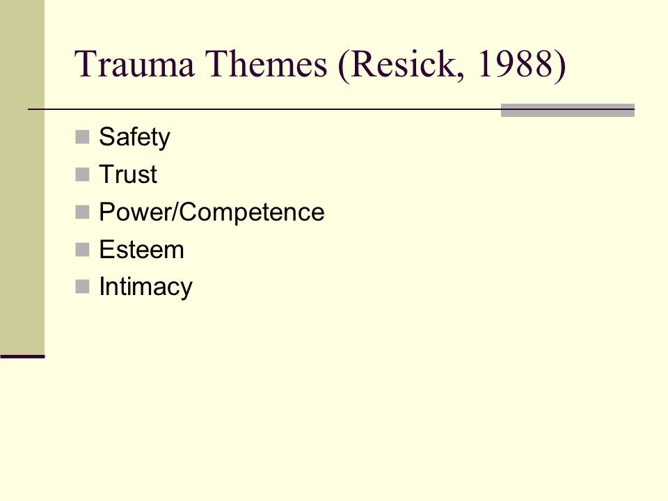 Trauma Themes (Resick, 1988) Safety Trust Power/Competence Esteem Intimacy