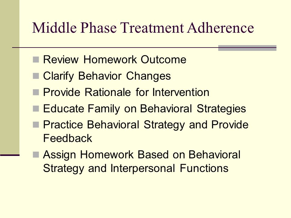 Middle Phase Treatment Adherence Review Homework Outcome Clarify Behavior Changes Provide Rationale for Intervention Educate Family on Behavioral Strategies Practice Behavioral Strategy and Provide Feedback Assign Homework Based on Behavioral Strategy and Interpersonal Functions